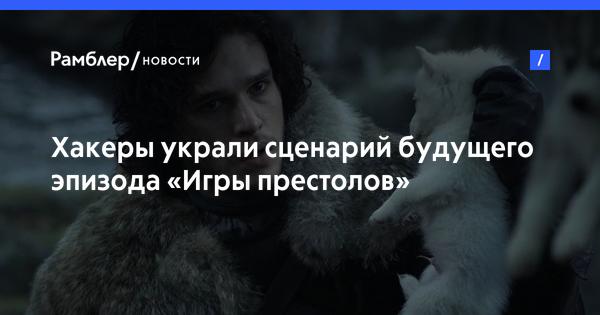 Хакеры украли сценарий будущего эпизода «Игры престолов»