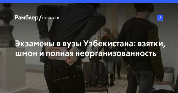 Экзамены в вузы Узбекистана: взятки, шмон и полная неорганизованность