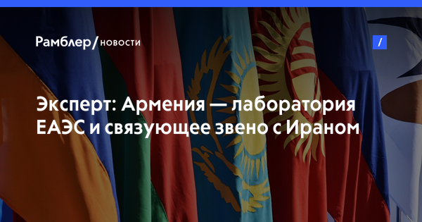 Эксперт: Армения— лаборатория ЕАЭС и связующее звено с Ираном