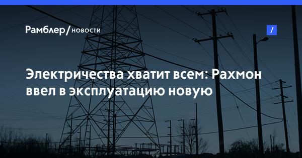 Рахмон запустил новую электроподстанцию на юге Таджикистана
